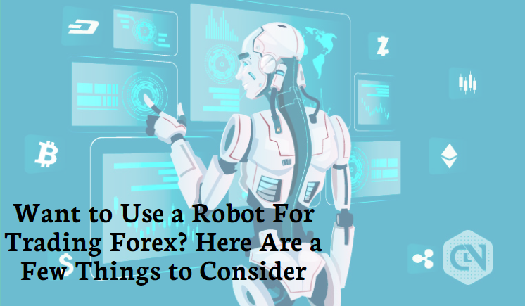 Want to Use a Robot For Trading Forex? Here Are a Few Things to Consider